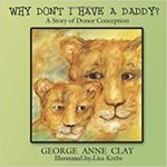 Why Don't I Have a Daddy? A Story of Donor Conception by George Anne Clay