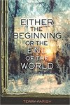 Either the Beginning or the End of the World by Terry Farish