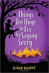 Things Too Huge to Fix by Saying Sorry by Susan Vaught