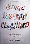 Some Assembly Required: The Not-So-Secret Life of a Transgender Teen by Arin Andrews