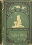 Life of Capt. Joseph Fry, the Cuban martyr: being a faithful record of his remarkable career from childhood to the time of his heroic death at the hands of Spanish executioners.