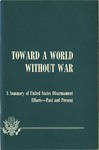 Toward a world without war, a summary of United States disarmament efforts, past and present
